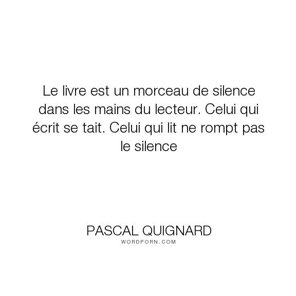 """Pascal Quignard - """"Le livre est un morceau de silence dans les mains du lecteur. Celui qui �crit se..."""". writing, silence, reading, book"""