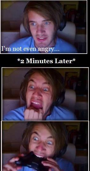 All gamers, are kinda like PewDiePie  Calm, then unleashing