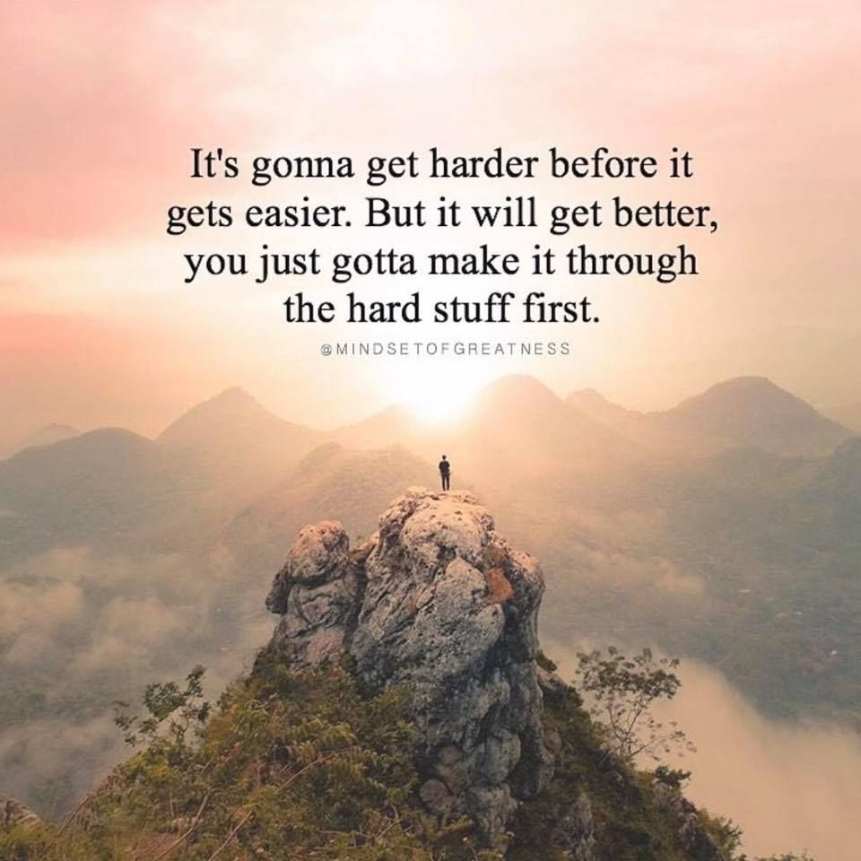 Positive Quotes About Life Getting Better It's Gonna Get Harder Before It Gets Easierbut It Will Get