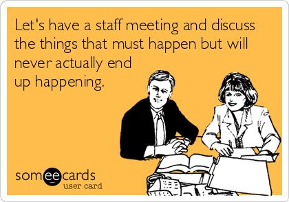Let S Have A Staff Meeting And Discuss The Things That Must Happen But Will Never Actually End Up Happening Work Humor Work Memes Humor