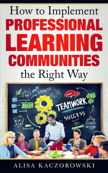 How to Implement Professional Learning Communities the Right Way ebook by Alisa Kaczorowski - Rakuten Kobo