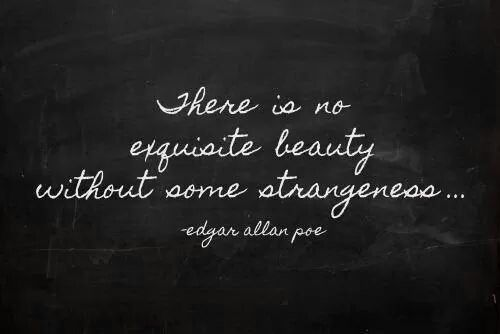 There Is No Exquisite Beauty Without Some Strangeness With