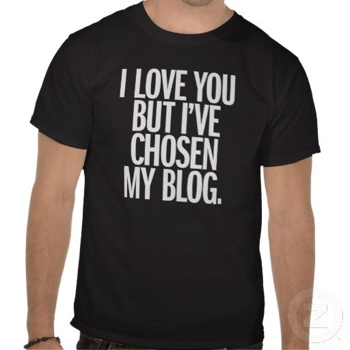 I Love You But I've Chosen My Blog Shirt