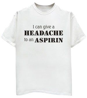 I CAN GIVE AN HEADACHE TO AN ASPIRIN | Tees | Pinterest | Aspirin