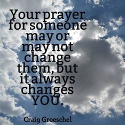 """Your prayer for someone  may or may not change them,   but it always changes YOU."" ~ Craig Groeschel"