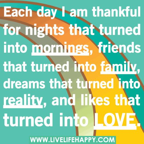 Each day I am thankful for nights that turned into mornings, friends that turned into family, dreams that turned into reality, and likes that turned into love.