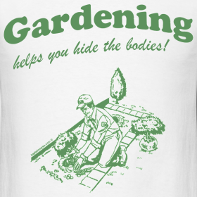 """Gardening Helps You Hide the Bodies!"" Tee"
