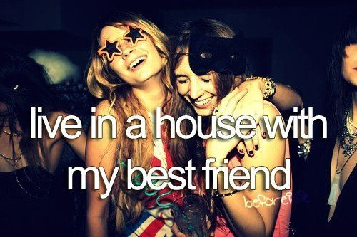 live in a house with my best friend. check. - i already do, except its an apartment.