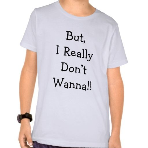 But, I Really Don't Wanna shirt - Visit Fun Stuff And More:  http://www.zazzle.com/funstuffandmore*