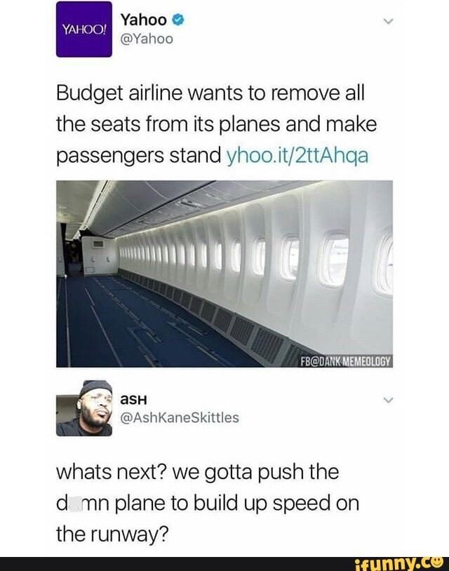 Budget airline wants to remove all the seats from its planes and make passengers stand yhoo.it/2ttAhga gotta push d mn plane to build up speed on the runway? - )