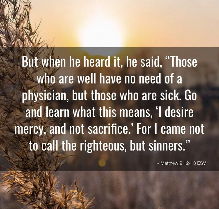 """Pin on (Matthew 9:12-13, Luke 5:31-32) """"It is not the healthy who need a  doctor, but the sick."""" """"I have not come to call the righteous, but sinners."""""""