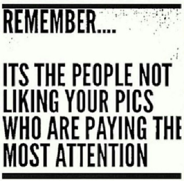 Remember Its The People Not Liking Your Pics Paying The Most