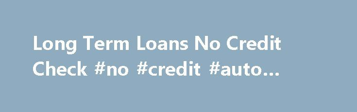 Long Term Loans No Credit Check #no #credit #auto #loans   loan - personal financial statement forms