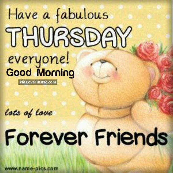 Have A Fabulous Thursday Everyone Good Morning Lots Of Love Forever Friends Good Morning Happy Thursday Forever Friends Bear Good Morning Happy Weekend