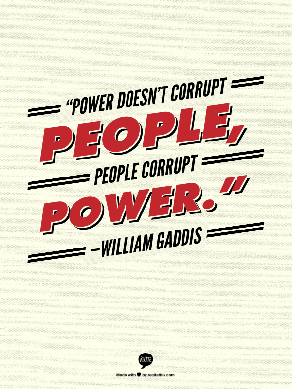 Power Doesnt Corrupt People People Corrupt Power William Gaddis