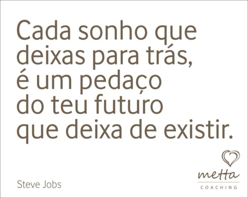 Cada sonho que  deixas para trás, é um pedaço  do teu futuro que deixa de existir.  Saiba mais sobre a Metta Coaching em http://www.metta.pt/coaching