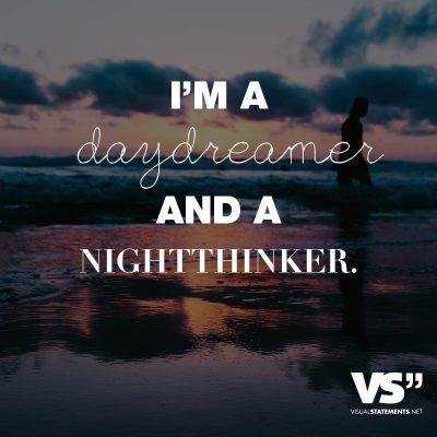 I'm a daydreamer and a nightthinker.