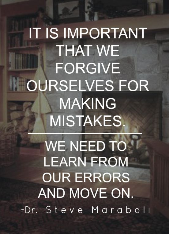 Forgive Yourself Learn From Your Mistakes And Move On Or You Will