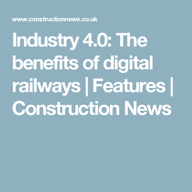 Industry 4 0 The Benefits Of Digital Railways Features