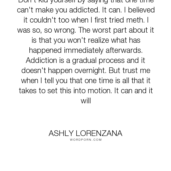 """Ashly Lorenzana - """"Don't kid yourself by saying that one time can't make you addicted. It can. I believed..."""". drugs, addiction, experimentation"""