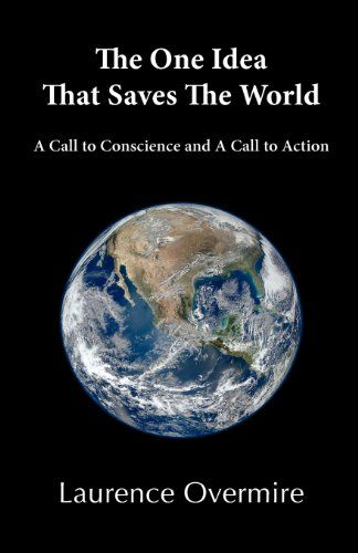 The One Idea That Saves The World: A Call to Conscience and A Call to Action by Laurence Overmire http://www.amazon.com/dp/0979539846/ref=cm_sw_r_pi_dp_uJvsub1B1W6ZE