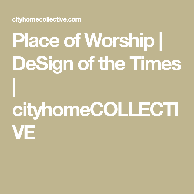 Place of Worship | DeSign of the Times | cityhomeCOLLECTIVE