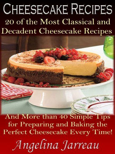 Cheesecake Recipes (20 of the Most Classical Cheesecake Recipes and More Than 40 Simple Tips for Baking the Perfect Cheesecake Every Time!)