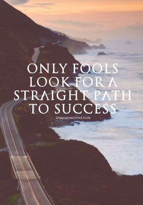 Only fools look for a straight path to success