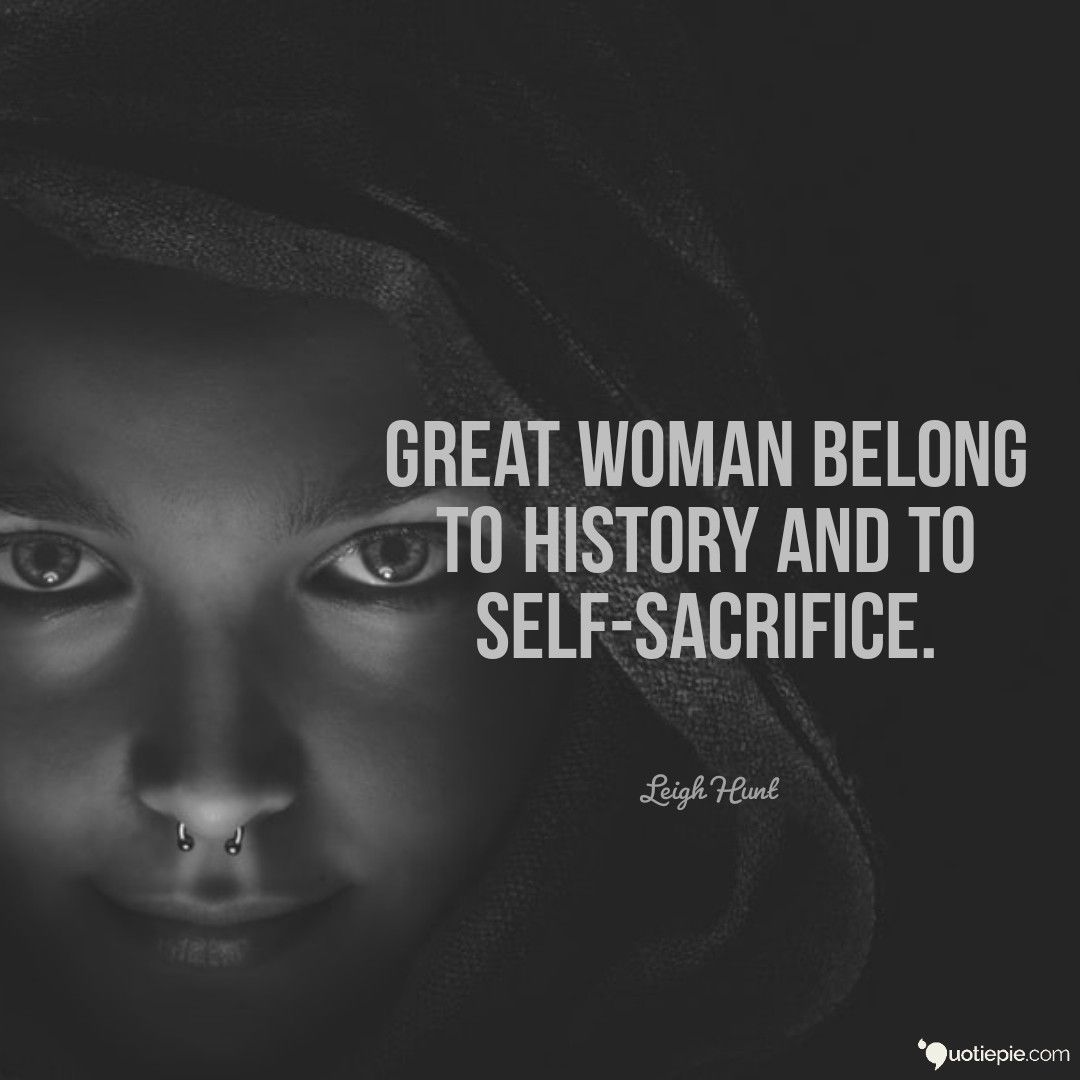 Great Woman Belong To History And To Self Sacrifice Sacrifice Quotes Great Women Sacrifice