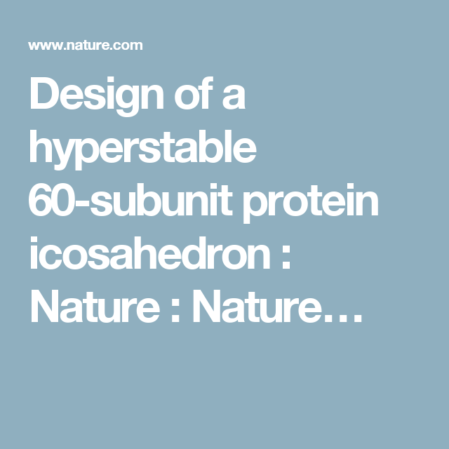Design Of A Hyperstable 60 Subunit Protein Icosahedron Nature