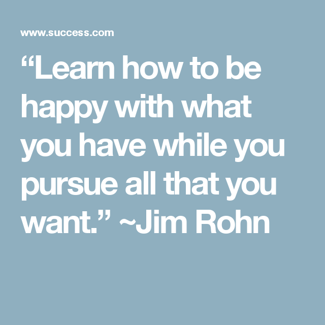 """Learn how to be happy with what you have while you pursue all that you want."" ~Jim Rohn"