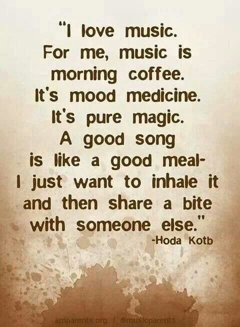 I Love Music For Me Music Is Morning Coffee Its Mood Medicine Its Pure Magic A Good Song Is Like A Good Meal I Just Want To Inhale It And Then