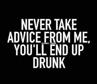 Never take advice from me | Funny quotes, Drinking quotes ...