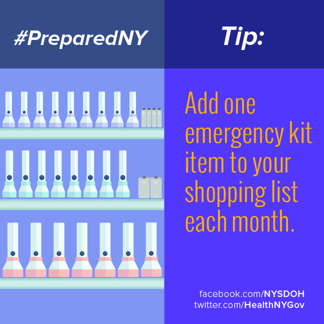 Add one inexpensive emergency kit item to your shopping list each month. Some important items to have on hand include: flashlights, batteries, matches, candles, canned food and bottled water. #emergencies #emergencykit #firstaid #prepare #preparedny www.facebook.com/NYSDOH