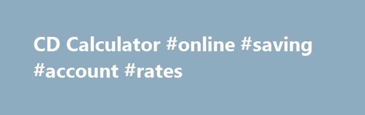 CD Calculator #online #saving #account #rates    savings - savings account calculator