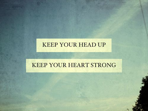Keep your head up and your heart strong