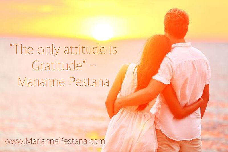 The only attitude is Gratitude!  www.MariannePestana.com
