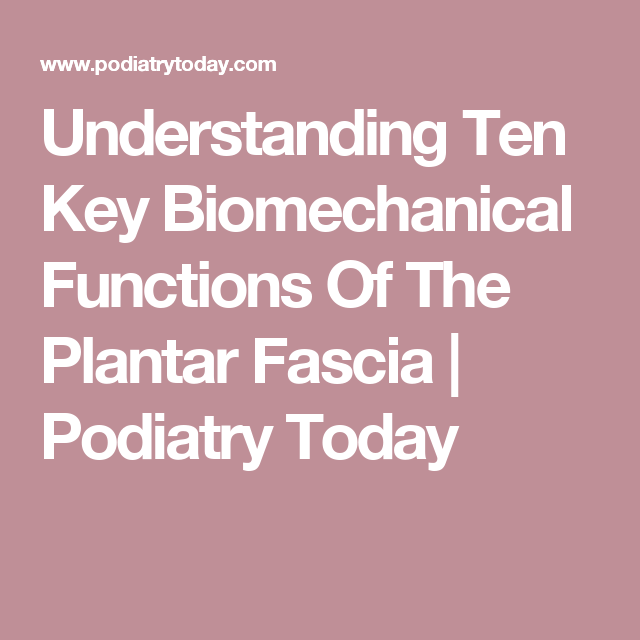 Understanding Ten Key Biomechanical Functions Of The Plantar Fascia | Podiatry Today