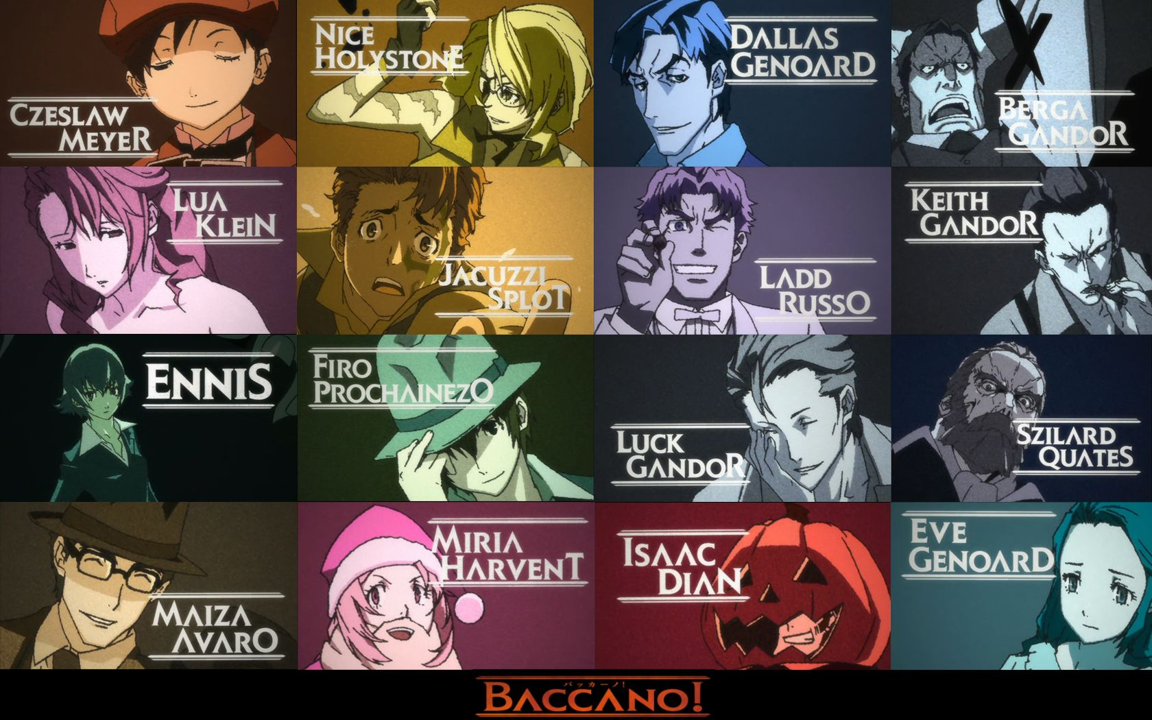 Baccano! - Some of the characters that appear in the opening credits. There are more, but that would be spoilers. Czeslaw Meyer, Nice Holystone, Dallas Genoard, Berga Gandor, Lua Klein, Jacuzzi Splot, Ladd Russo, Keith Gandor, Ennis, Firo Prochainezo, Luck Gandor, Szilard Quates, Maiza Avaro, Miria Harvnet, Issac Dian, and Eve Genoard.