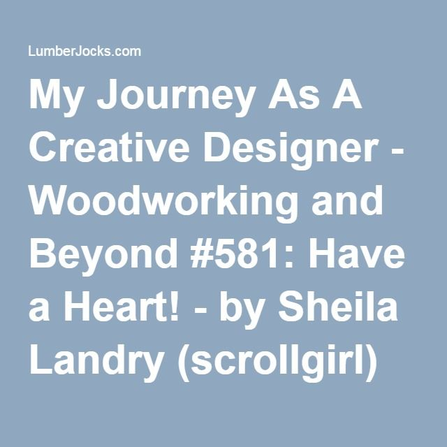 My Journey As A Creative Designer - Woodworking and Beyond #581: Have a Heart! - by Sheila Landry (scrollgirl) @ LumberJocks.com ~ woodworking community