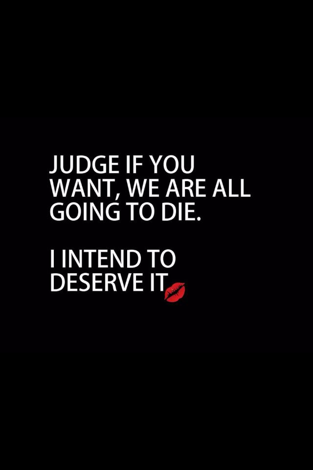 Judge If You Want We Are All Going To Die I Intend To Deserve It Quotes About Life Best Quotes Badass Quotes Sarcasm Quotes