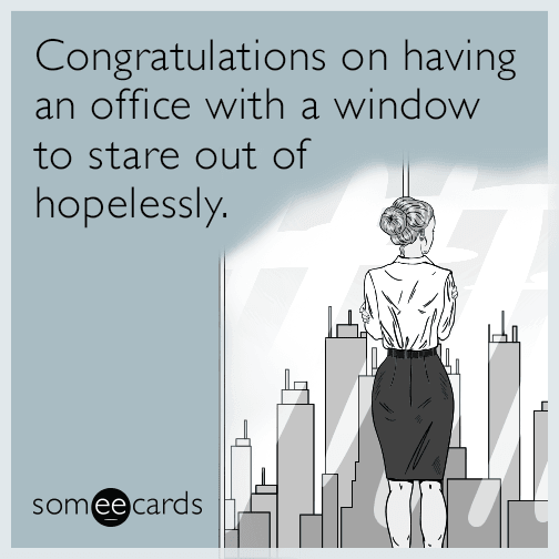 Congratulations On Having An Office With A Window To Stare Out Of Hopelessly Work Humor Funny Inspirational Quotes Workplace Humor