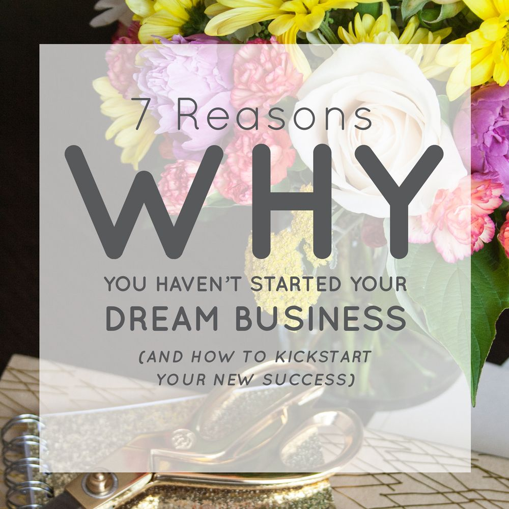 7 Reasons Why You Haven't Started Your Dream Business (And