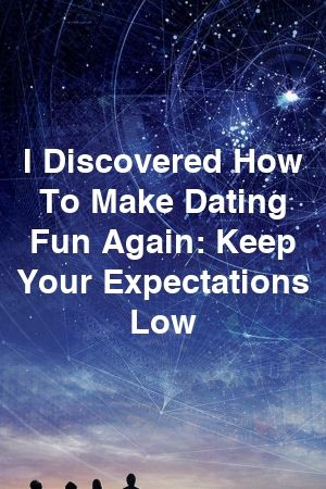 I Discovered How To Make Dating Fun Again Keep Your Expectations Low by relationtoolsxyz I Discovered How To Make Dating Fun Again Keep Your Expectations Low by relationt...