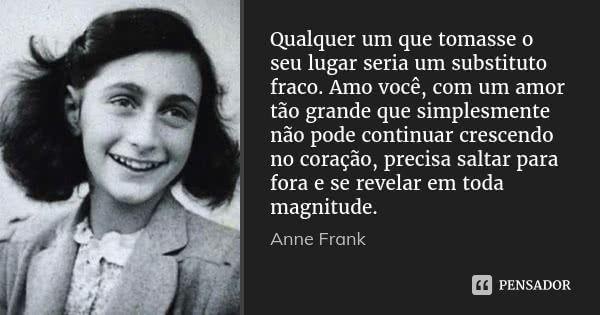 Qualquer um que tomasse o seu lugar seria um substituto fraco. Amo você, com um amor tão grande que simplesmente não pode continuar crescendo no coração, precisa saltar para fora e se revelar em... — Anne Frank