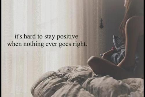 Its Hard To Stay Positive When Nothing Ever Goes Right Unknown