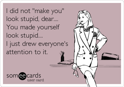 I Did Not Make You Look Stupid Dear You Made Yourself Look Stupid I Just Drew Everyone S Attention To It Fun Quotes Funny Funny Quotes Stupid Quotes