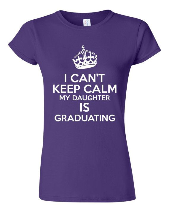 b24de445ae I Cant Keep Calm My Daughter Is Graduating Tshirt. For All Ages. Great Shirt  Ladies and Unisex Style Shirt. Makes a Great Gift!