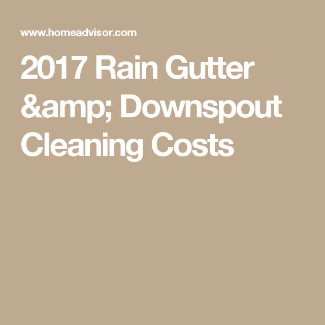 2017 Rain Gutter Amp Downspout Cleaning Costs Cleaning Gutters Downspout Cleaning