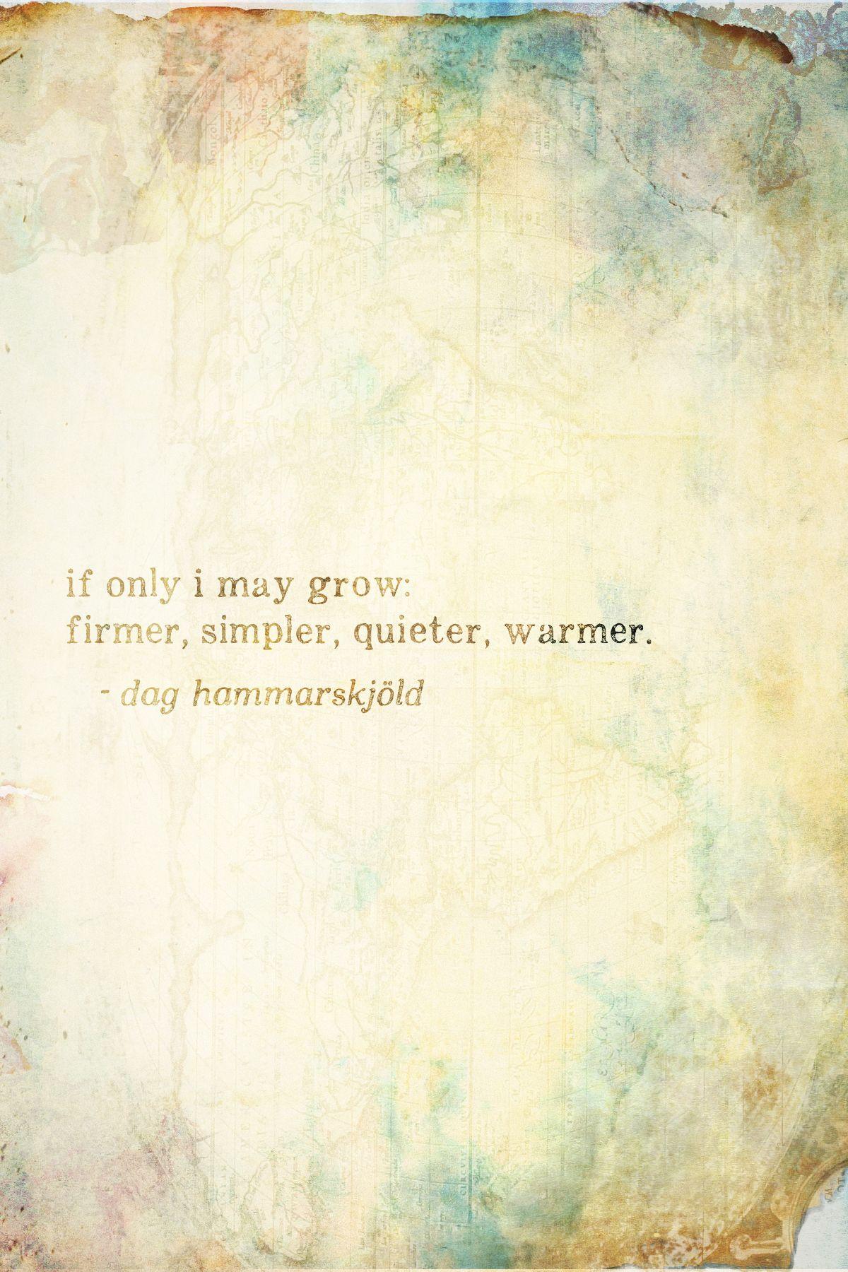 If only I may grow: firmer, simpler, quieter, warmer. [Dag Hammarskjöld]